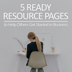 [Tools] 5 Ready Resource Pages to Help Others Get Started in Business
