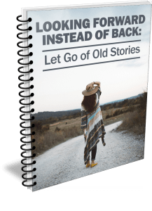 Looking Forward Instead of Back: Let Go of Old Stories