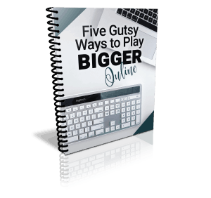 Five Gutsy Ways to Play Bigger Online